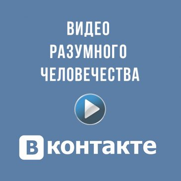 Видео Разумного Человечества ВКонтакте ☀️
